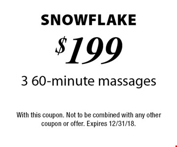 Snowflake - $199 3 60-minute massages. With this coupon. Not to be combined with any other coupon or offer. Expires 12/31/18.