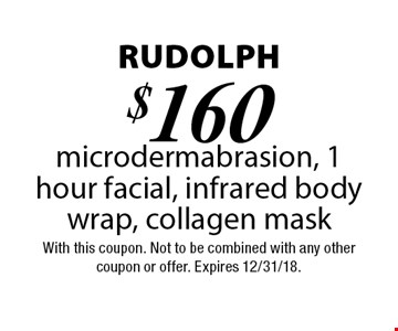 Rudolph - $160 microdermabrasion, 1 hour facial, infrared body wrap, collagen mask. With this coupon. Not to be combined with any other coupon or offer. Expires 12/31/18.