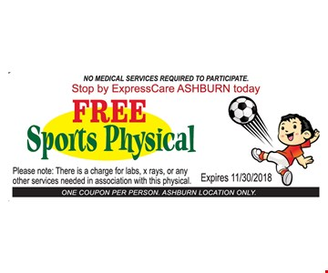 Free Sports Physical. No medical services required to participate. Stop by ExpressCare Ashburn today. Please note: There is a charge for labs, x rays, or any other services needed in association with this physical. Expires 11/30/2018. One coupon per person. Ashburn location only.