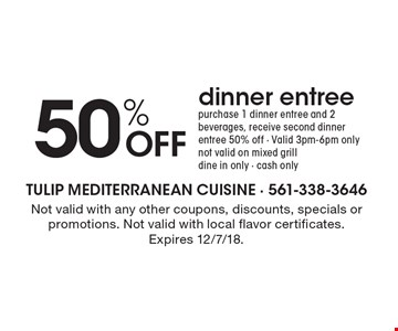 50% OFF dinner entree. Purchase 1 dinner entree and 2 beverages, receive second dinner entree 50% off. Valid 3pm-6pm only. Not valid on mixed grill. Dine in only. Cash only. Not valid with any other coupons, discounts, specials or promotions. Not valid with local flavor certificates.  Expires 12/7/18.