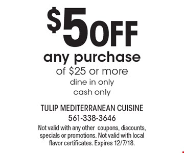 $5 OFF any purchase of $25 or more. Dine in only. Cash only. Not valid with any other coupons, discounts, specials or promotions. Not valid with local flavor certificates. Expires 12/7/18.