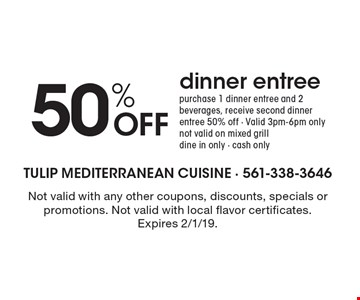 50% OFF dinner entree. purchase 1 dinner entree and 2 beverages, receive second dinner entree 50% off - Valid 3pm-6pm only. not valid on mixed grill. dine in only - cash only. Not valid with any other coupons, discounts, specials or promotions. Not valid with local flavor certificates.  Expires 2/1/19.