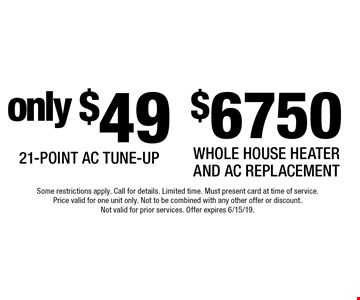 $6750 Whole House Heater and AC Replacement. only $49 21-Point AC Tune-Up. Some restrictions apply. Call for details. Limited time. Must present card at time of service. Price valid for one unit only. Not to be combined with any other offer or discount. Not valid for prior services. Offer expires 6/15/19.