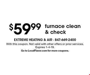 $59.99 furnace clean & check. With this coupon. Not valid with other offers or prior services. Expires 1-4-19. Go to LocalFlavor.com for more coupons.