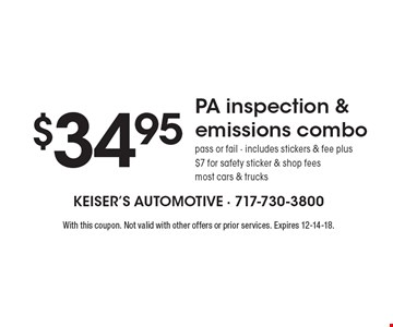 $34.95 PA inspection & emissions combo. Pass or fail. Includes stickers & fee plus $7 for safety sticker & shop fees. Most cars & trucks. With this coupon. Not valid with other offers or prior services. Expires 12-14-18.
