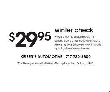 $29.95 winter check. We will check the charging system & battery, pressure test the cooling system, Assess the belts & hoses and we'll include up to 1 gallon of new antifreeze. With this coupon. Not valid with other offers or prior services. Expires 12-14-18.