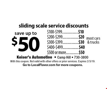 save up to $50 sliding scale service discounts. $100-$199...................$10. $200-$299...................$20. $300-$399...................$30. $400-$499...................$40 $500 or more...............$50. Most cars & trucks. With this coupon. Not valid with other offers or prior services. Expires 2/3/19. Go to LocalFlavor.com for more coupons.
