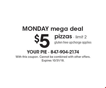 Monday mega deal. $5 pizzas. Limit 2. Gluten free upcharge applies. With this coupon. Cannot be combined with other offers. Expires 10/31/18.