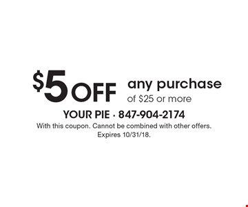 $5 off any purchase of $25 or more. With this coupon. Cannot be combined with other offers. Expires 10/31/18.