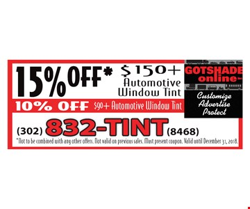 15% Off* $150 + Automotive Window Tint. 10% Off $90 + Automotive Window Tint. *Not to be combined with any other offers. Not valid on previous sales. Must present coupon. Valid until December 31, 2018.