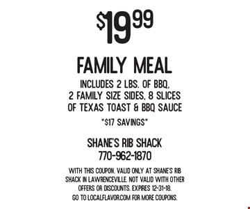 $19.99 family meal Includes 2 lbs. of BBQ, 2 Family Size Sides, 8 Slices of Texas Toast & BBQ Sauce *$17 Savings*. With this coupon. Valid only at Shane's Rib Shack in Lawrenceville. Not valid with other offers or discounts. Expires 12-31-18. Go to LocalFlavor.com for more coupons.