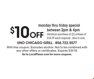 monday thru friday special $10 Off between 2pm & 4pm. Minimum purchase of (2) entrees of $14.99 each required - dine in only . With this coupon. Excludes alcohol. Not to be combined with any other offers or certificates. Expires 3/8/19. Go to LocalFlavor.com for more coupons.