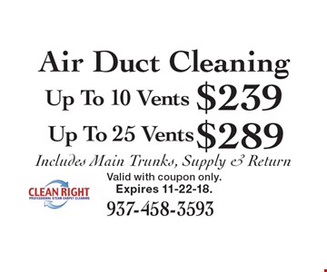 Air Duct Cleaning: $289 Up To 25 Vents. $239 Up To 10 Vents. Includes Main Trunks, Supply & Return. Expires 11-22-18. Valid with coupon only.