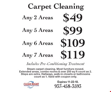 Carpet Cleaning: $119 Any 7 Areas. $109 Any 6 Areas. $99 Any 5 Areas. $49 Any 2 Areas. Includes Pre-Conditioning Treatment. Steam carpet cleaning. Most furniture moved. Extended areas, combo rooms & over 250 sq ft count as 2. Steps are extra. Hallways, walk-in closets or bathrooms count as 1. Valid with coupon only. Expires 11-22-18.