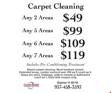 Carpet Cleaning $119 Any 7 Areas. $109 Any 6 Areas. $99 Any 5 Areas. $49 Any 2 Areas . . Includes Pre-Conditioning Treatment. Steam carpet cleaning. Most furniture moved. Extended areas, combo rooms & over 250 sq ft count as 2. Steps are extra. Hallways, walk-in closets or bathrooms count as 1. Valid with coupon only. Expires 11-22-18.