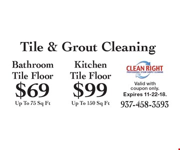 Tile & Grout Cleaning $99 Kitchen Tile Floor Up To 150 Sq Ft. $69 Bathroom Tile Floor Up To 75 Sq Ft. Valid with coupon only. Expires 11-22-18.