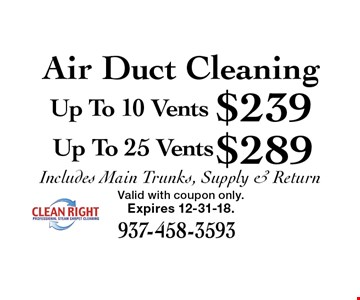 Air Duct Cleaning $289 Up To 25 Vents. $239 Up To 10 Vents. . Includes Main Trunks, Supply & Return. Expires 12-31-18.Valid with coupon only.