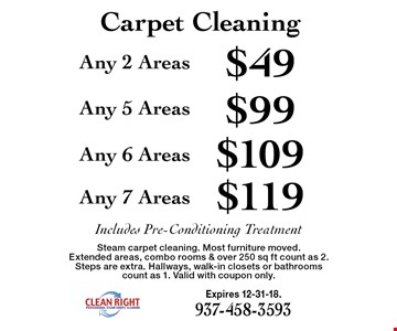 Carpet Cleaning $119 Any 7 Areas. $109 Any 6 Areas. $99 Any 5 Areas. $49 Any 2 Areas . . Includes Pre-Conditioning Treatment. Steam carpet cleaning. Most furniture moved. Extended areas, combo rooms & over 250 sq ft count as 2. Steps are extra. Hallways, walk-in closets or bathrooms count as 1. Valid with coupon only. Expires 12-31-18.