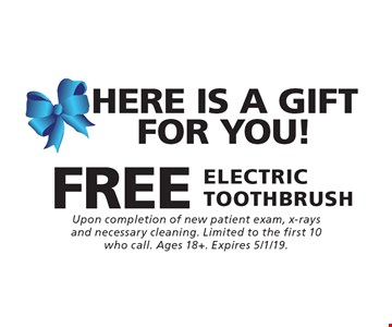 HERE IS A GIFT FOR YOU! FREE ELECTRIC TOOTHBRUSH. Upon completion of new patient exam, x-rays and necessary cleaning. Limited to the first 10 who call. Ages 18+. Expires 5/1/19.