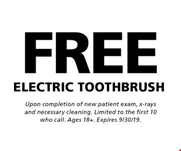 FREE ELECTRIC TOOTHBRUSH. Upon completion of new patient exam, x-rays and necessary cleaning. Limited to the first 10 who call. Ages 18+. Expires 9/30/19.