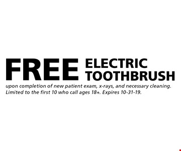 FREE ELECTRIC TOOTHBRUSH upon completion of new patient exam, x-rays, and necessary cleaning. Limited to the first 10 who call ages 18+. Expires 10-31-19.