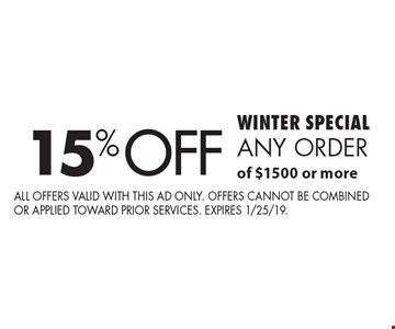 WINTER SPECIAL 15% off any order of $1500 or more. All offers valid with this ad only. Offers cannot be combined or applied toward prior services. Expires 1/25/19.