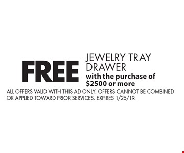 FREE jewelry tray drawer with the purchase of $2500 or more. All offers valid with this ad only. Offers cannot be combined or applied toward prior services. Expires 1/25/19.