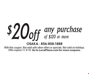 $20 off any purchase of $120 or more. With this coupon. Not valid with other offers or specials. Not valid on holidays. Offer expires 11-9-18. Go to LocalFlavor.com for more coupons.