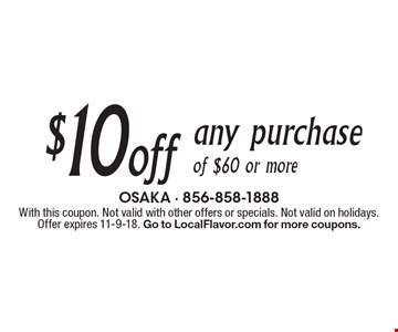 $10 off any purchase of $60 or more. With this coupon. Not valid with other offers or specials. Not valid on holidays. Offer expires 11-9-18. Go to LocalFlavor.com for more coupons.