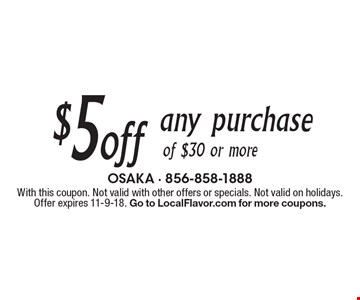 $5 off any purchase of $30 or more. With this coupon. Not valid with other offers or specials. Not valid on holidays. Offer expires 11-9-18. Go to LocalFlavor.com for more coupons.