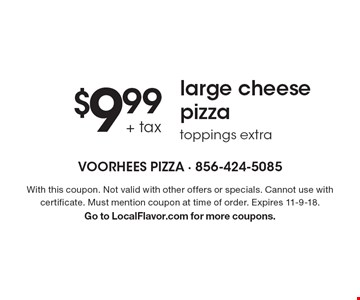 $9.99 + tax large cheese pizza toppings extra. With this coupon. Not valid with other offers or specials. Cannot use with certificate. Must mention coupon at time of order. Expires 11-9-18. Go to LocalFlavor.com for more coupons.