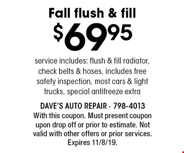 $69.95 Fall flush & fill. Service includes: flush & fill radiator, check belts & hoses, includes free safety inspection, most cars & light trucks, special antifreeze extra. With this coupon. Must present coupon upon drop off or prior to estimate. Not valid with other offers or prior services. Expires 11/8/19.