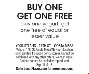 BUY ONE GET ONE FREE yogurt buy one yogurt, get one free of equal or lesser value. Valid at 17th St. Costa Mesa/Newport location only. Limited 1 coupon per customer. Cannot be combined with any other offers. No cash value. Coupon cannot be copied or reproduced.Exp. 11-9-18.Go to LocalFlavor.com for more coupons.