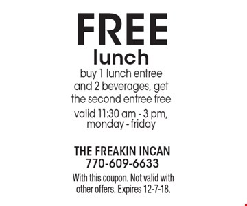 FREE lunch buy 1 lunch entree and 2 beverages, get the second entree free valid 11:30 am - 3 pm, monday - friday. With this coupon. Not valid with other offers. Expires 12-7-18.