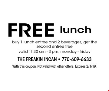 Free lunch. Buy 1 lunch entree and 2 beverages, get the second entree free. Valid 11:30 am - 3 pm, monday - friday. With this coupon. Not valid with other offers. Expires 2/1/19.