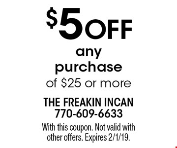 $5 off any purchase of $25 or more. With this coupon. Not valid with other offers. Expires 2/1/19.