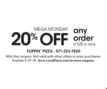 MEGA MONDAY. 20% OFF any order of $25 or more. With this coupon. Not valid with other offers or prior purchases. Expires 3-31-19. Go to LocalFlavor.com for more coupons.