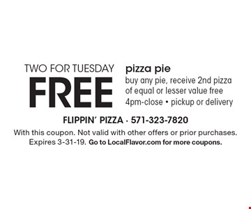 TWO FOR TUESDAY. FREE pizza pie, buy any pie, receive 2nd pizza of equal or lesser value free. 4pm-close - pickup or delivery. With this coupon. Not valid with other offers or prior purchases. Expires 3-31-19. Go to LocalFlavor.com for more coupons.