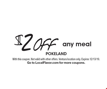 $2 off any meal. With this coupon. Not valid with other offers. Ventura location only. Expires 12/13/19. Go to LocalFlavor.com for more coupons.
