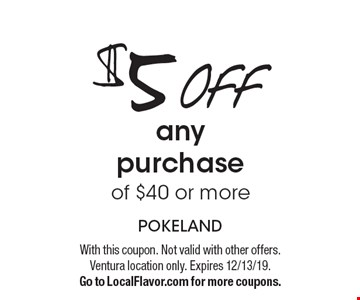 $5 OFF any purchase of $40 or more. With this coupon. Not valid with other offers. Ventura location only. Expires 12/13/19. Go to LocalFlavor.com for more coupons.