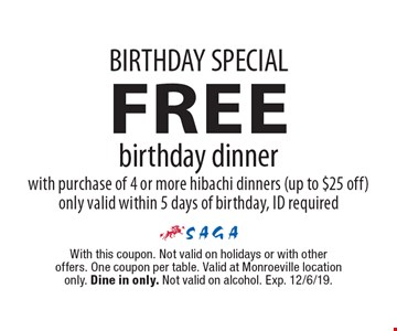 BIRTHDAY SPECIAL. FREE birthday dinner with purchase of 4 or more hibachi dinners (up to $25 off). Only valid within 5 days of birthday, ID required. With this coupon. Not valid on holidays or with other offers. One coupon per table. Valid at Monroeville location only. Dine in only. Not valid on alcohol. Exp. 12/6/19.