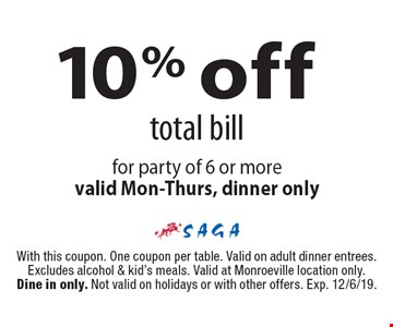 10% off total bill for party of 6 or more. Valid Mon-Thurs, dinner only. With this coupon. One coupon per table. Valid on adult dinner entrees. Excludes alcohol & kid's meals. Valid at Monroeville location only. Dine in only. Not valid on holidays or with other offers. Exp. 12/6/19.