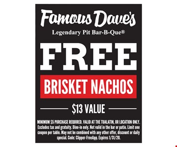 Free brisket nachos. MINIMUM $5 PURCHASE REQUIRED. VALID AT THE TUALATIN, OR LOCATION ONLY. Excludes tax and gratuity. Dine-in only. Not valid in the bar or patio. Limit one coupon per table. May not be combined with any other offer, discount or daily special. Code: Clipper-FreeApp. Expires 01/31/20.