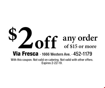 $2 off any order of $15 or more. With this coupon. Not valid on catering. Not valid with other offers. Expires 2-22-19.
