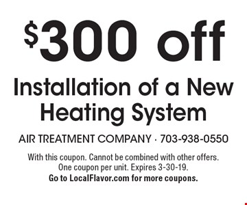 $300 off Installation of a New Heating System. With this coupon. Cannot be combined with other offers. One coupon per unit. Expires 3-30-19. Go to LocalFlavor.com for more coupons.