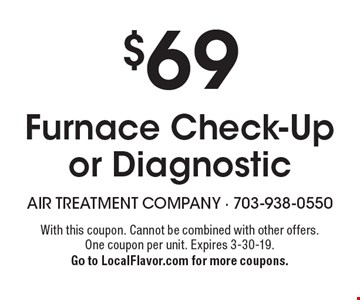 $69 Furnace Check-Up or Diagnostic. With this coupon. Cannot be combined with other offers. One coupon per unit. Expires 3-30-19. Go to LocalFlavor.com for more coupons.