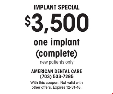 Implant Special - $3,500 invisalign & traditional braces. With this coupon. Not valid with other offers. Expires 12-31-18.