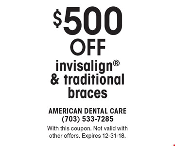 $500 off invisalign & traditional braces. With this coupon. Not valid with other offers. Expires 12-31-18.