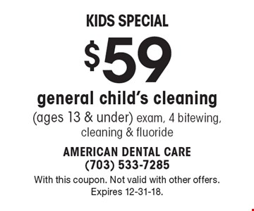 Kids Special $59 general child's cleaning (ages 13 & under). Exam, 4 bitewing, cleaning & fluoride. With this coupon. Not valid with other offers. Expires 12-31-18.
