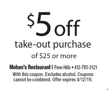 $5 off take-out purchase of $25 or more. With this coupon. Excludes alcohol. Coupons cannot be combined. Offer expires 4/12/19.
